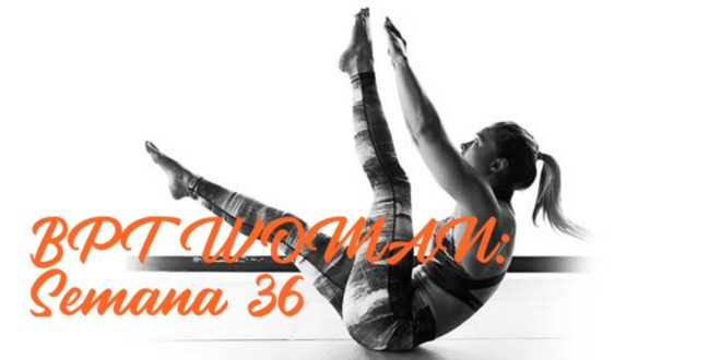 Rutina para Chicas: BPT Woman. Semana 36