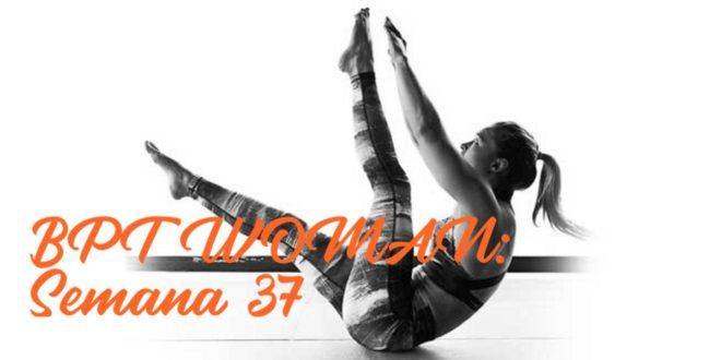 Rutina para Chicas: BPT Woman. Semana 37