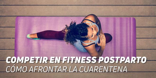 Competir en Fitness Postparto: Cómo Afrontar la Cuarentena