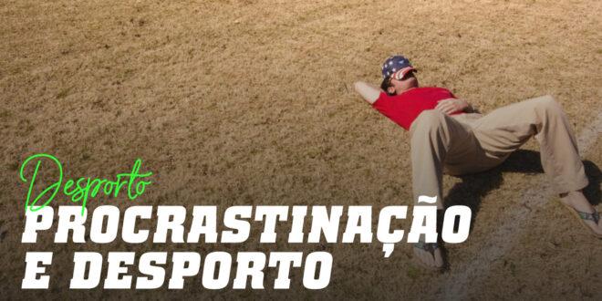 Procrastinar e Desporto: Não deixes para amanhã o treino que podes fazer hoje