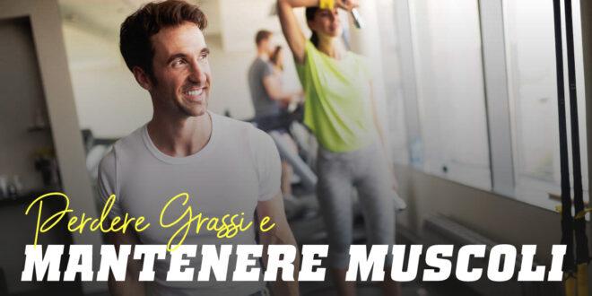 Come Perdere Grasso e Mantenere I Muscoli?