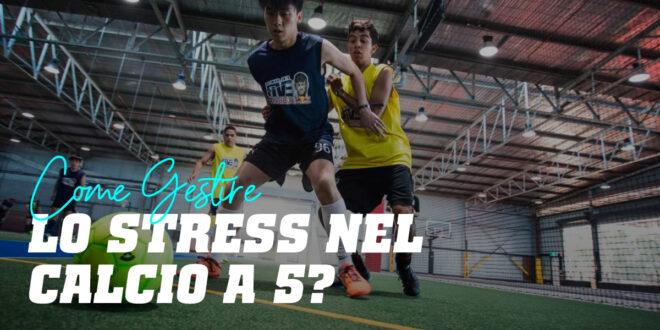 Come Gestire lo Stress nel Calcio a 5?