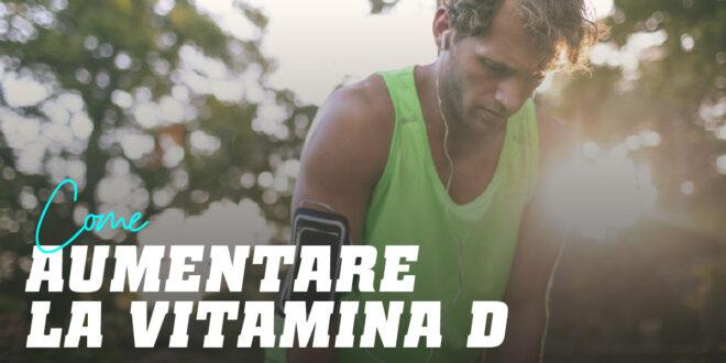 Come aumentare la Vitamina D velocemente?