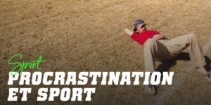 Procrastiner et Sport : Ne laissez pas l'entraînement que vous pouvez faire aujourd'hui pour demain