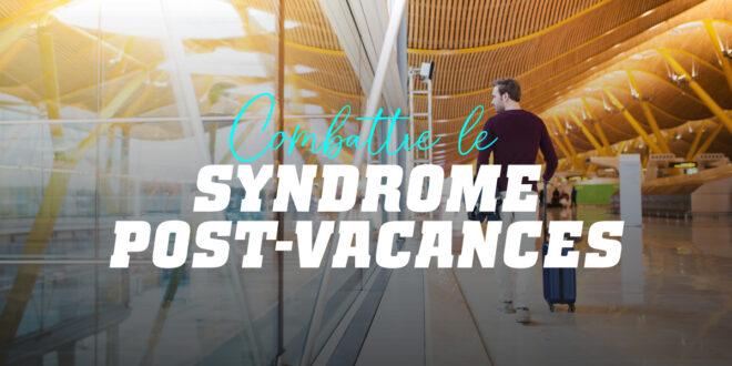 Syndrome Post-vacances : comment rendre le retour de Vacances moins douloureux?