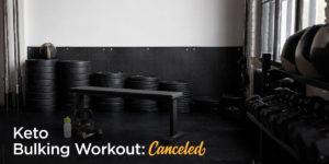 Keto Bulking Workout Canceled