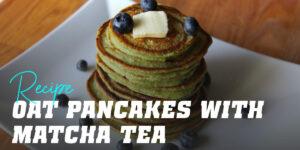 Oat Pancakes with Matcha Tea