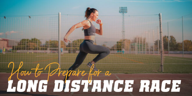 How to Prepare for Long Distance Races: What You Need to Know to Be Successful
