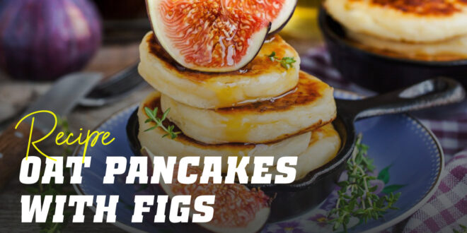 Oat and Egg White Pancakes with Figs