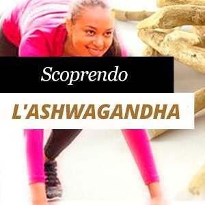 Ashwagandha: Proprietà e Benefici